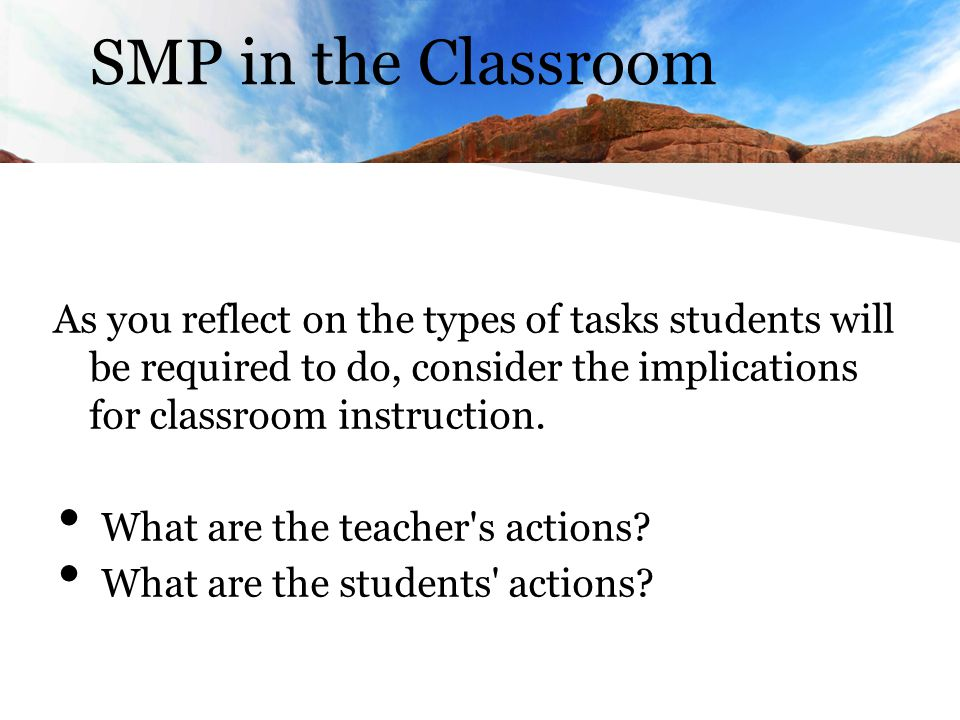 SMP in the Classroom As you reflect on the types of tasks students will be required to do, consider the implications for classroom instruction.