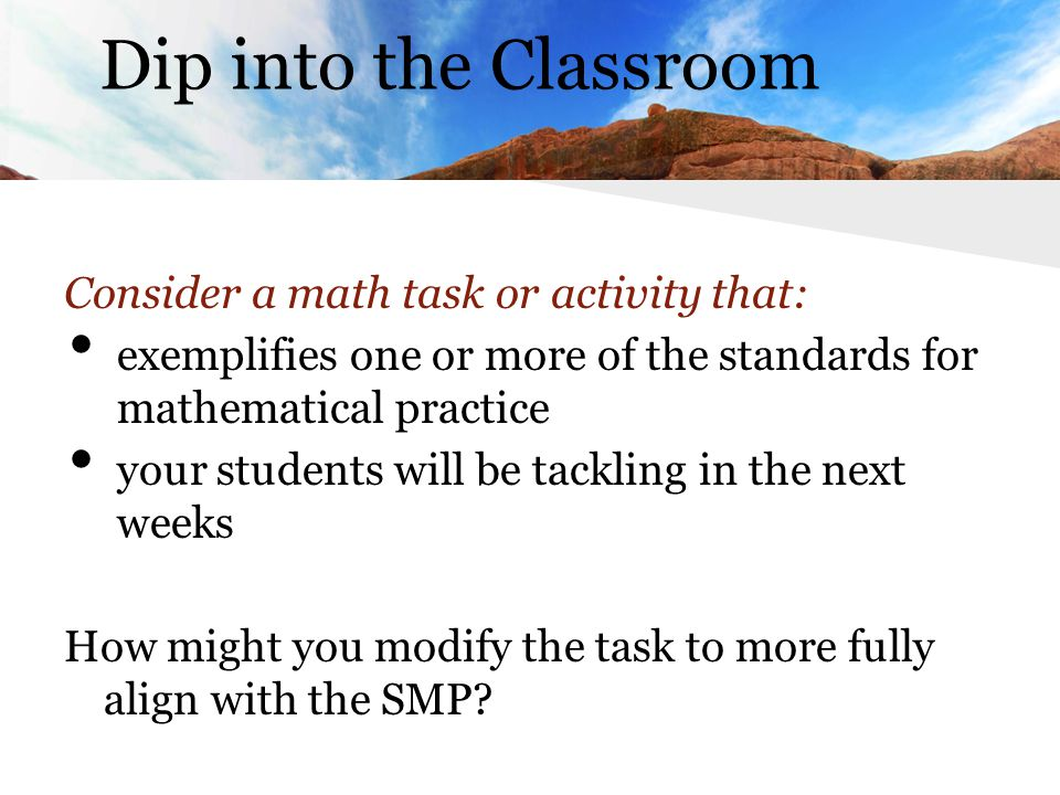 Consider a math task or activity that: exemplifies one or more of the standards for mathematical practice your students will be tackling in the next weeks How might you modify the task to more fully align with the SMP.