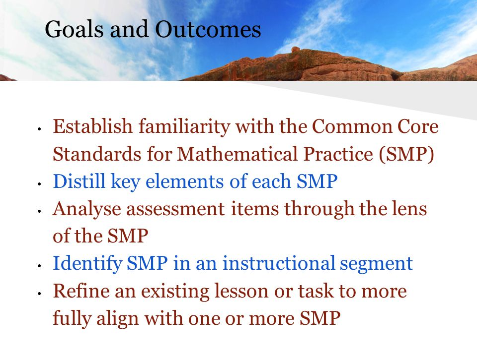 Goals and Outcomes Establish familiarity with the Common Core Standards for Mathematical Practice (SMP) Distill key elements of each SMP Analyse assessment items through the lens of the SMP Identify SMP in an instructional segment Refine an existing lesson or task to more fully align with one or more SMP