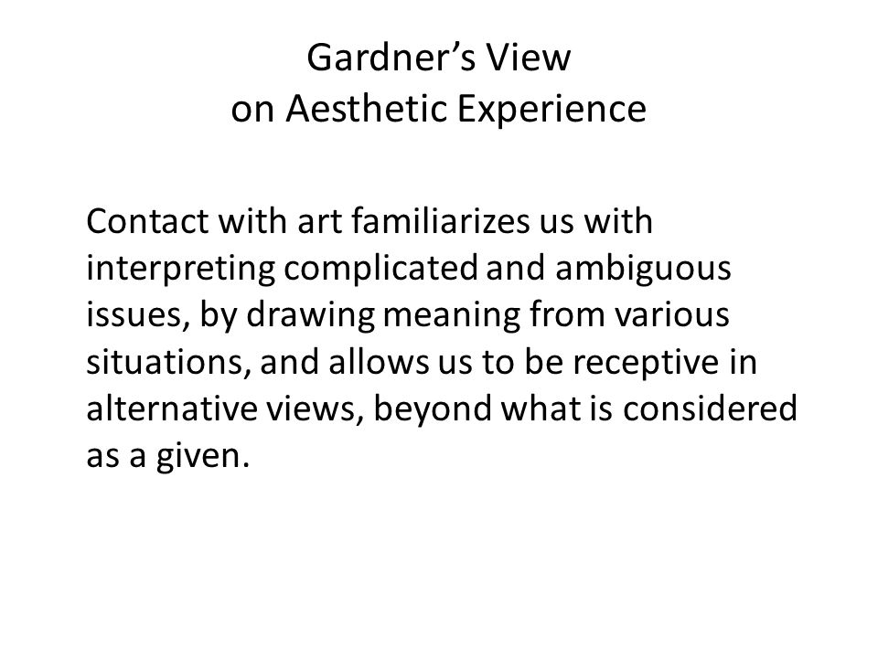 Gardner's View on Aesthetic Experience Contact with art familiarizes us with interpreting complicated and ambiguous issues, by drawing meaning from va