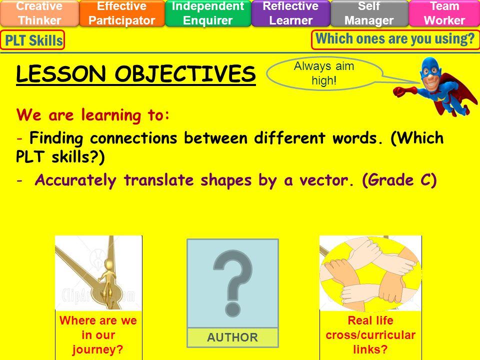DISCOVERY Effective Participator Self Manager Independent Enquirer Creative Thinker Team Worker Reflective Learner Which ones are you using?PLT Skills LINK BACK TO OBJECTIVES - Accurately translate shapes by a vector.