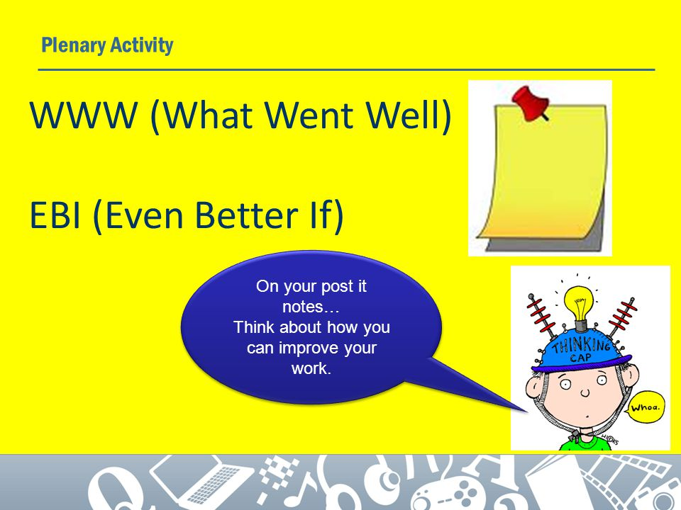 Plenary Activity On your post it notes… Think about how you can improve your work.