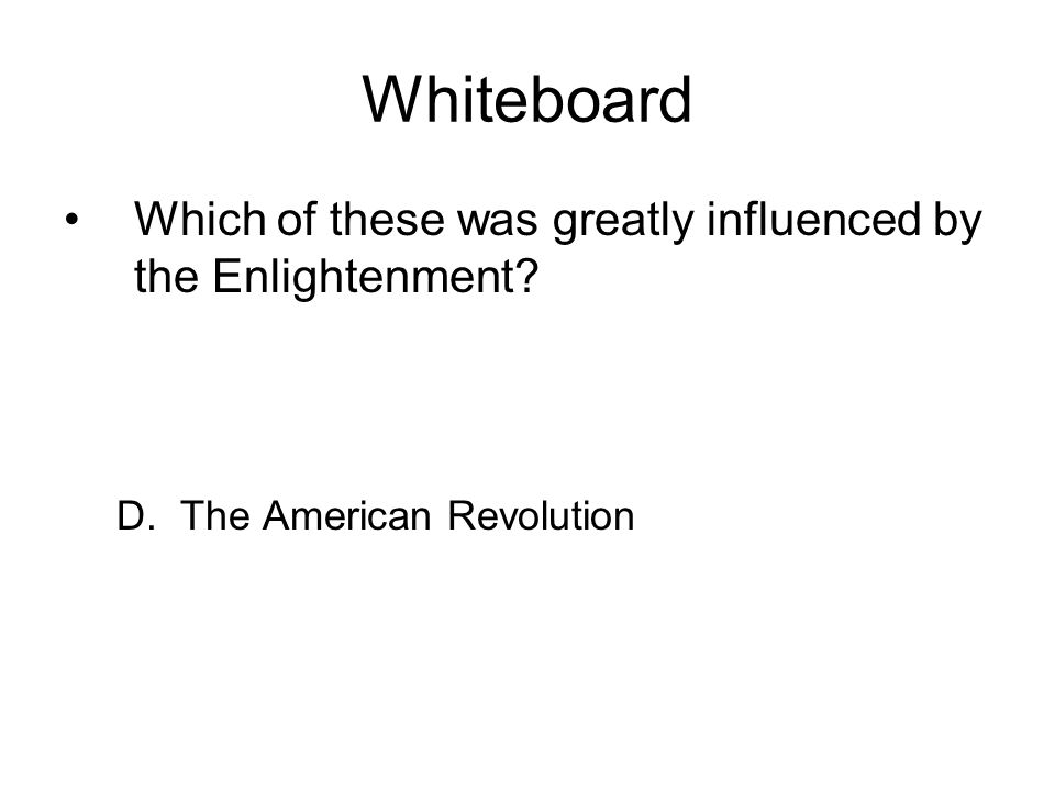Whiteboard Which of these was greatly influenced by the Enlightenment? D. The American Revolution