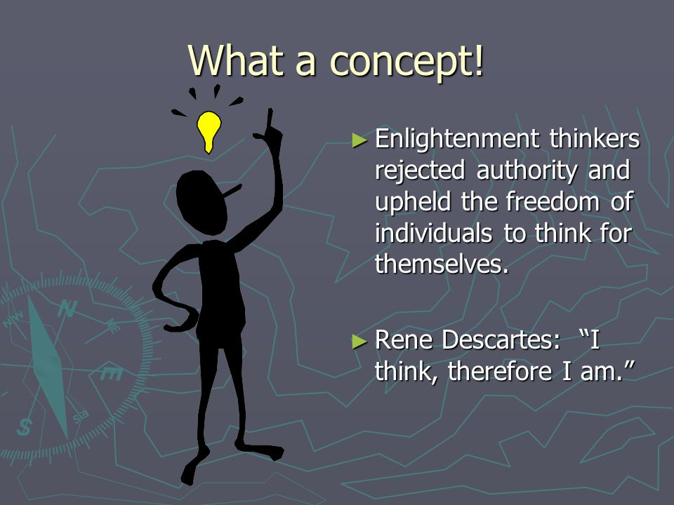 """What a concept! ► Enlightenment thinkers rejected authority and upheld the freedom of individuals to think for themselves. ► Rene Descartes: """"I think,"""