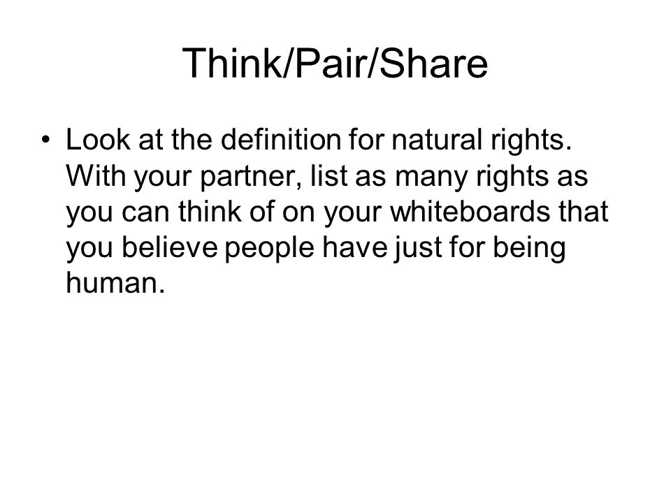 Think/Pair/Share Look at the definition for natural rights. With your partner, list as many rights as you can think of on your whiteboards that you be