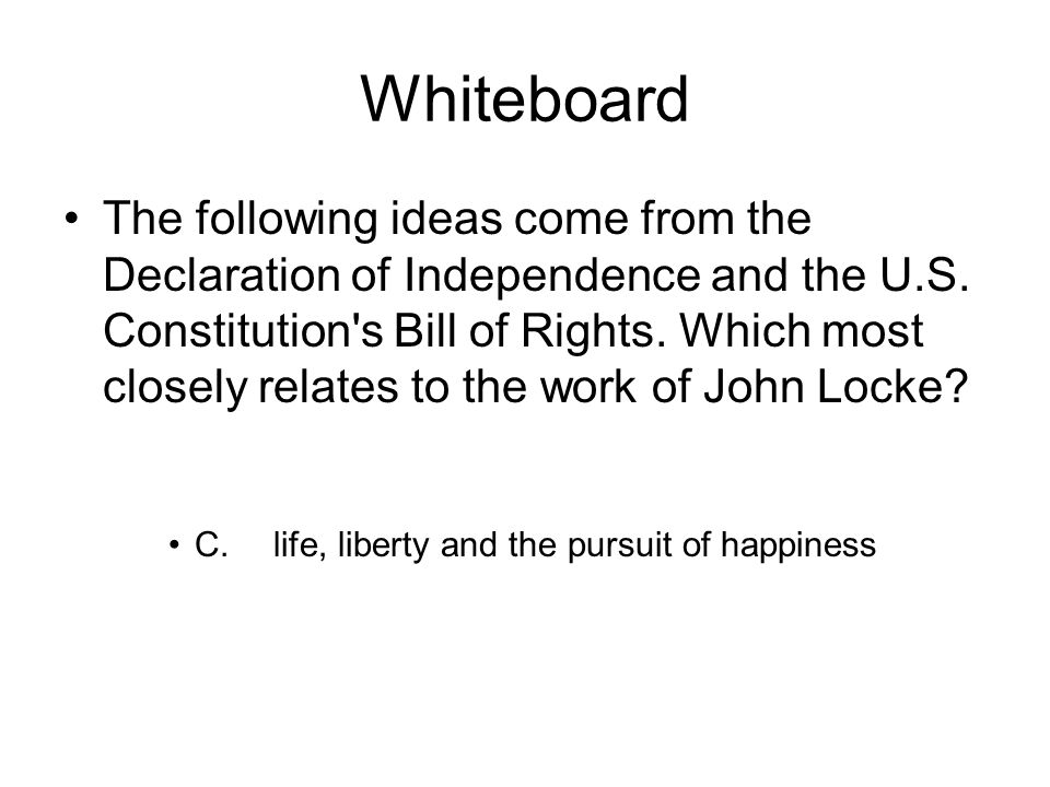 Whiteboard The following ideas come from the Declaration of Independence and the U.S.