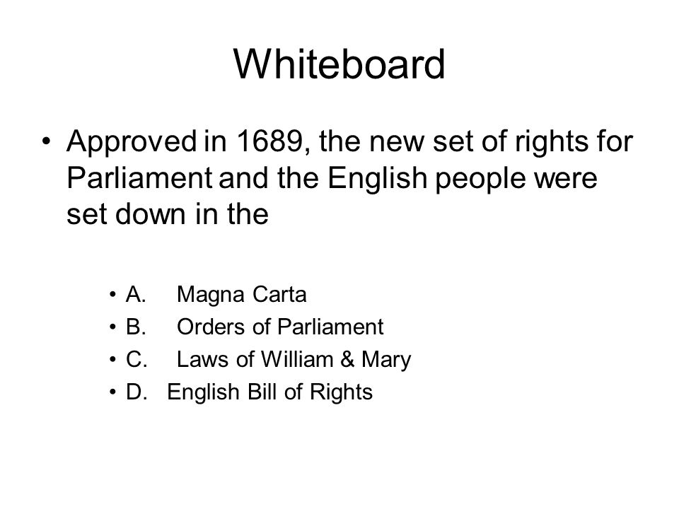 Whiteboard Approved in 1689, the new set of rights for Parliament and the English people were set down in the A.Magna Carta B.Orders of Parliament C.L
