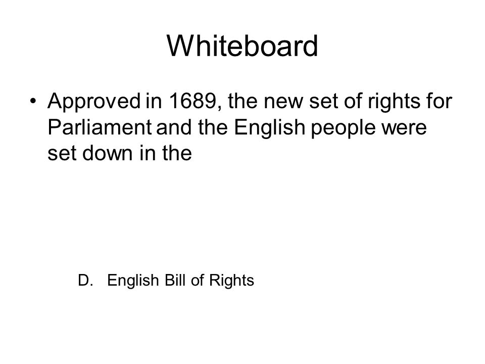 Whiteboard Approved in 1689, the new set of rights for Parliament and the English people were set down in the D. English Bill of Rights