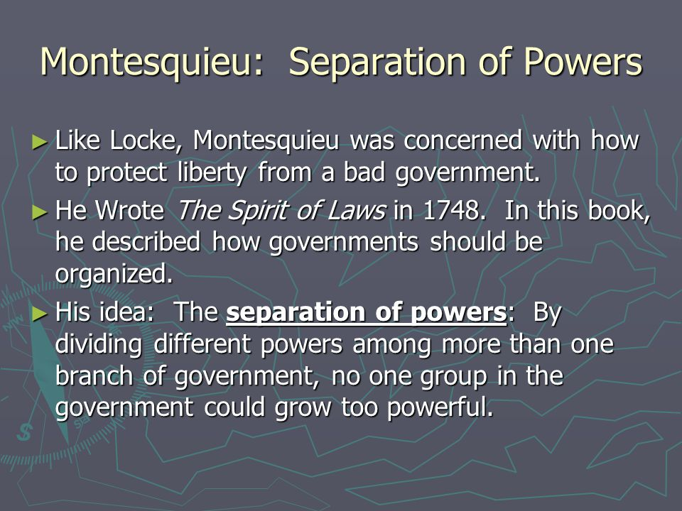 Montesquieu: Separation of Powers ► Like Locke, Montesquieu was concerned with how to protect liberty from a bad government. ► He Wrote The Spirit of