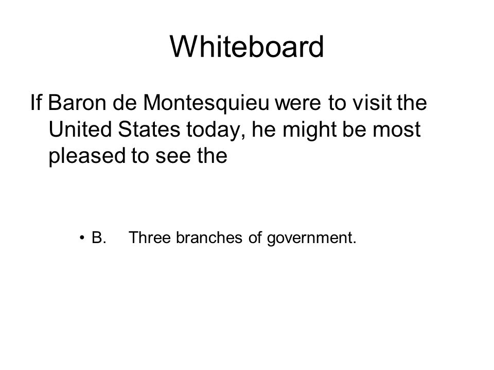 Whiteboard If Baron de Montesquieu were to visit the United States today, he might be most pleased to see the B.Three branches of government.