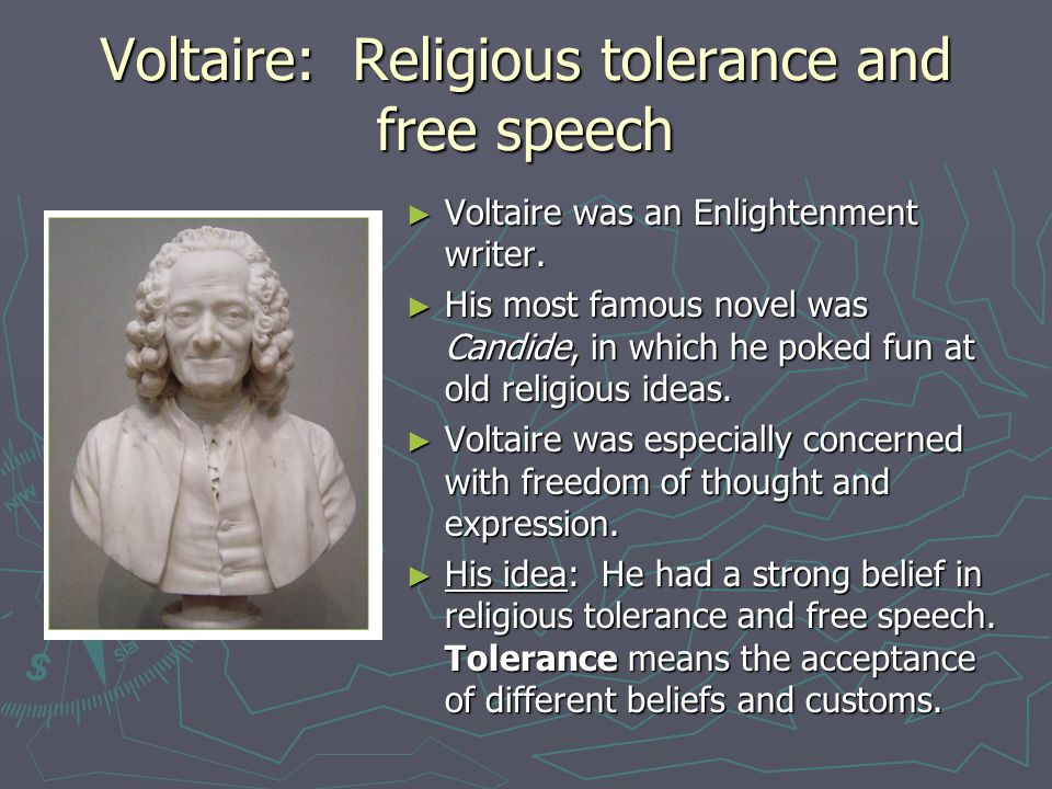 Voltaire: Religious tolerance and free speech ► Voltaire was an Enlightenment writer. ► His most famous novel was Candide, in which he poked fun at ol