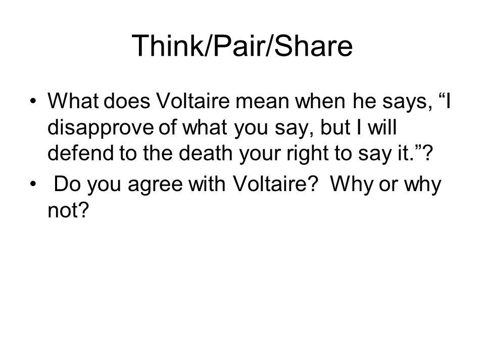 Think/Pair/Share What does Voltaire mean when he says, I disapprove of what you say, but I will defend to the death your right to say it. .
