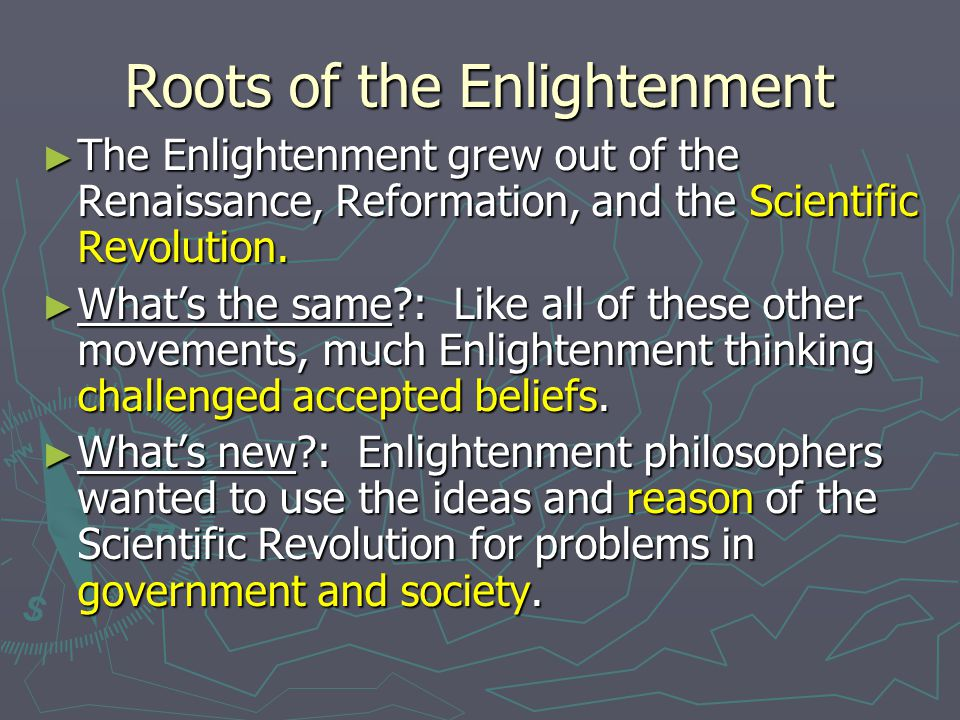 Roots of the Enlightenment ► The Enlightenment grew out of the Renaissance, Reformation, and the Scientific Revolution. ► What's the same?: Like all o