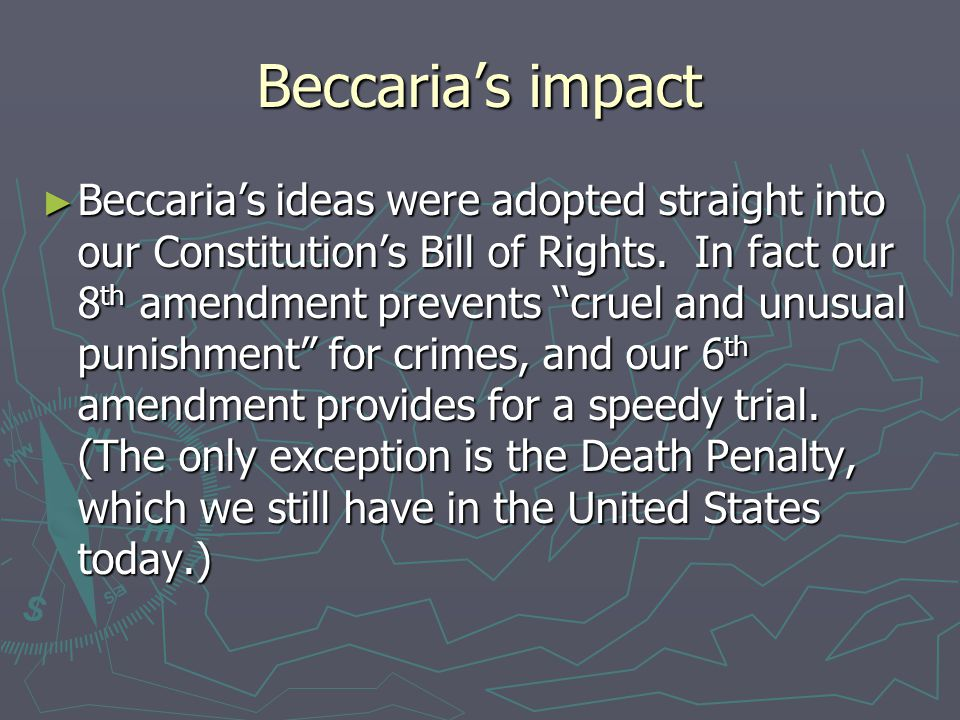 Beccaria's impact ► Beccaria's ideas were adopted straight into our Constitution's Bill of Rights.