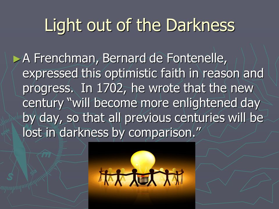 Light out of the Darkness ► A Frenchman, Bernard de Fontenelle, expressed this optimistic faith in reason and progress.