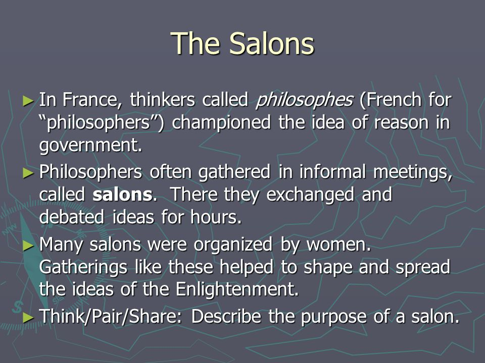 """The Salons ► In France, thinkers called philosophes (French for """"philosophers"""") championed the idea of reason in government. ► Philosophers often gath"""
