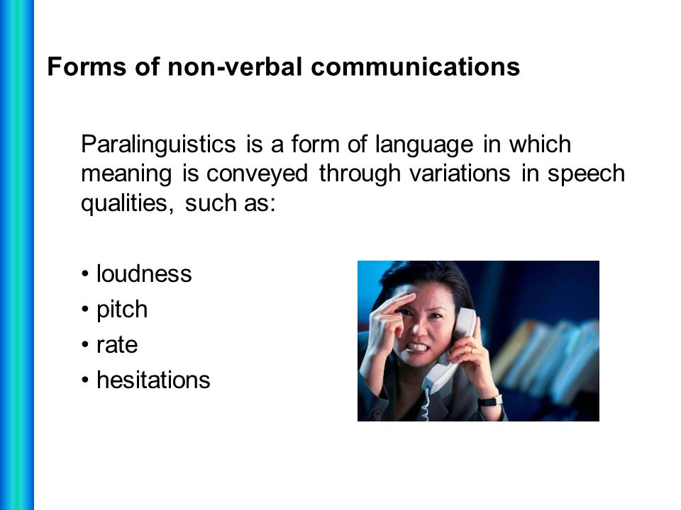 Forms of non-verbal communications Paralinguistics is a form of language in which meaning is conveyed through variations in speech qualities, such as: