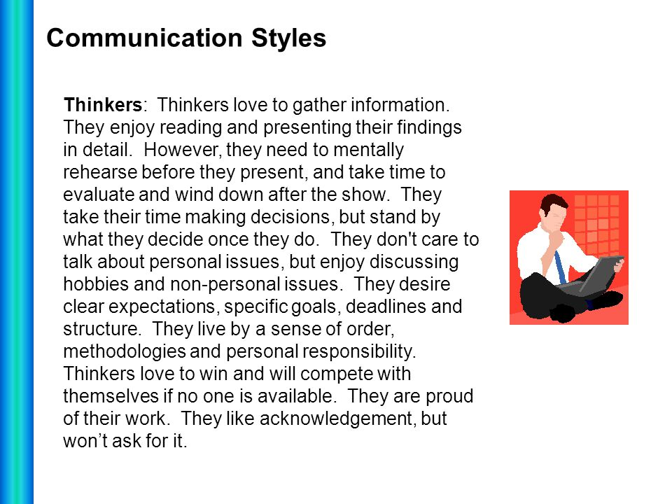 Communication Styles Thinkers: Thinkers love to gather information. They enjoy reading and presenting their findings in detail. However, they need to