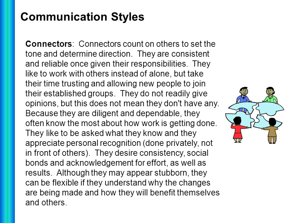 Communication Styles Connectors: Connectors count on others to set the tone and determine direction. They are consistent and reliable once given their