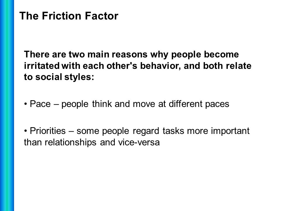 The Friction Factor There are two main reasons why people become irritated with each other's behavior, and both relate to social styles: Pace – people