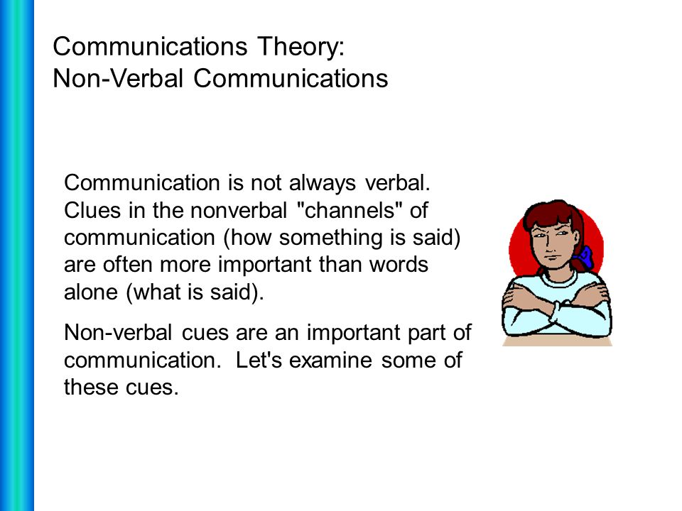 Communications Theory: Non-Verbal Communications Communication is not always verbal. Clues in the nonverbal