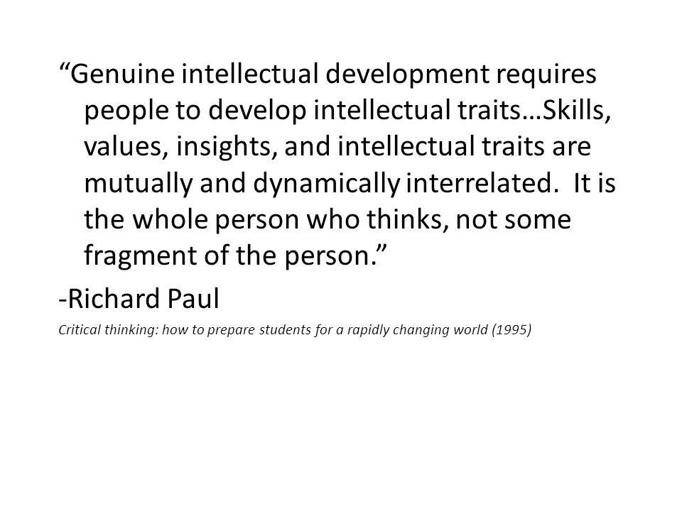 Genuine intellectual development requires people to develop intellectual traits…Skills, values, insights, and intellectual traits are mutually and dynamically interrelated.