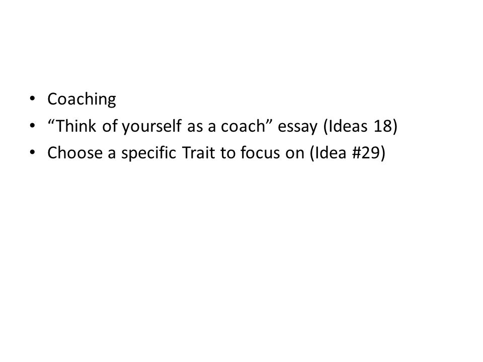 Coaching Think of yourself as a coach essay (Ideas 18) Choose a specific Trait to focus on (Idea #29)