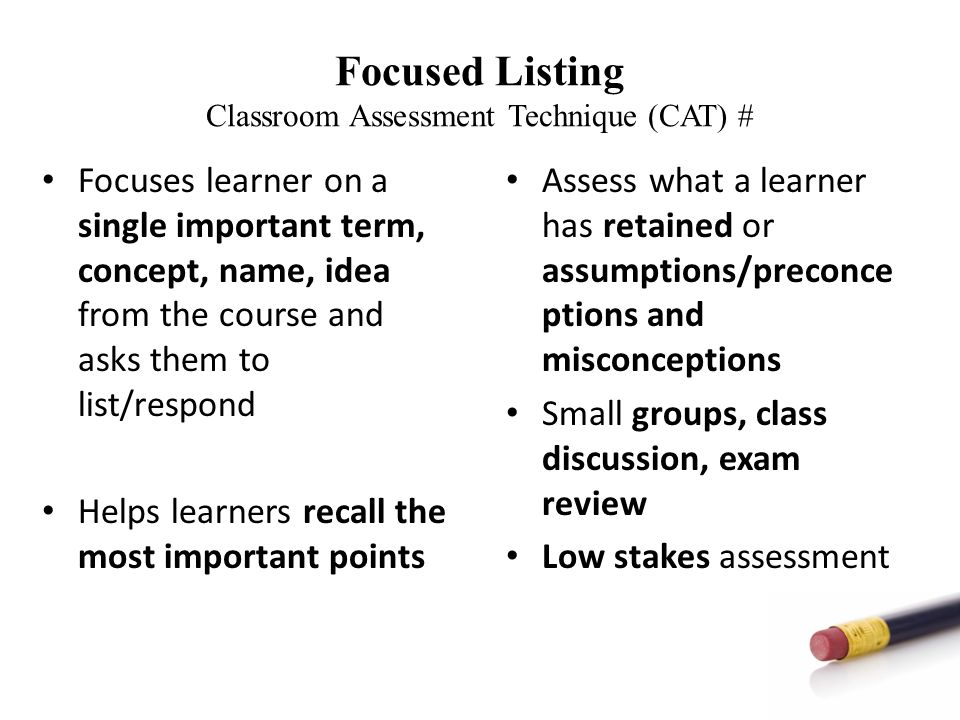 Focused Listing Classroom Assessment Technique (CAT) # Focuses learner on a single important term, concept, name, idea from the course and asks them to list/respond Helps learners recall the most important points Assess what a learner has retained or assumptions/preconce ptions and misconceptions Small groups, class discussion, exam review Low stakes assessment