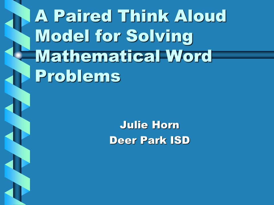 A Paired Think Aloud Model for Solving Mathematical Word Problems Julie Horn Deer Park ISD