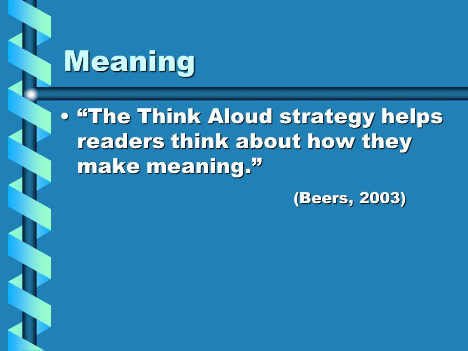 Meaning The Think Aloud strategy helps readers think about how they make meaning. The Think Aloud strategy helps readers think about how they make meaning. (Beers, 2003)