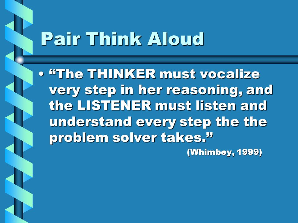 Pair Think Aloud The THINKER must vocalize very step in her reasoning, and the LISTENER must listen and understand every step the the problem solver takes. The THINKER must vocalize very step in her reasoning, and the LISTENER must listen and understand every step the the problem solver takes. (Whimbey, 1999)
