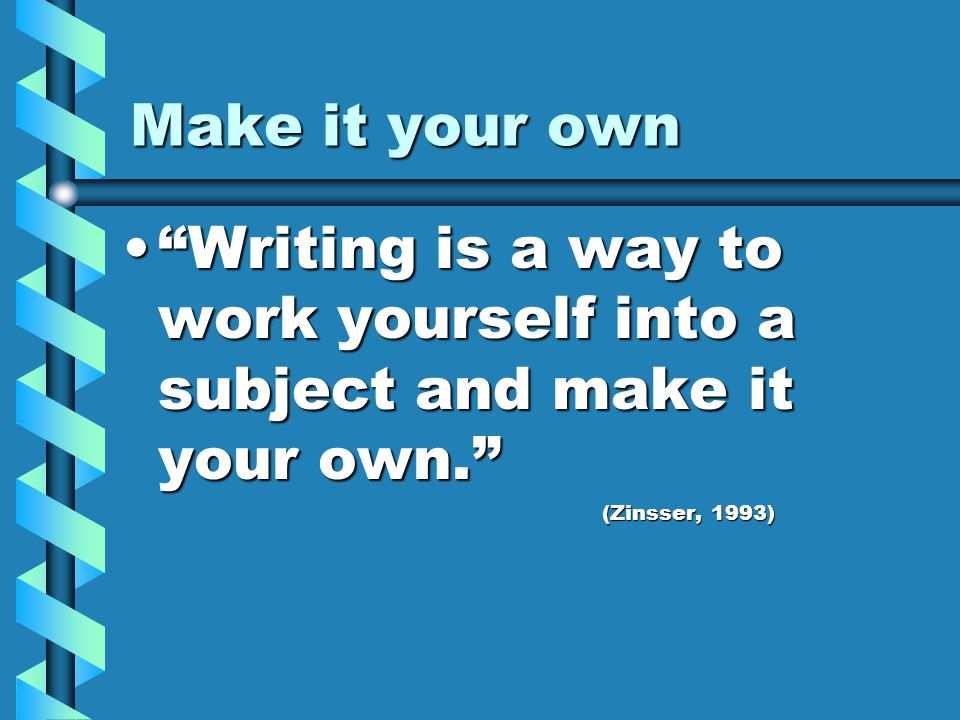 Make it your own Writing is a way to work yourself into a subject and make it your own. Writing is a way to work yourself into a subject and make it your own. (Zinsser, 1993)