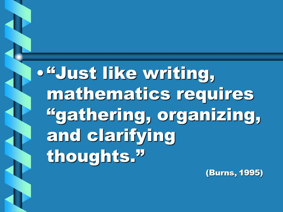 Just like writing, mathematics requires gathering, organizing, and clarifying thoughts. Just like writing, mathematics requires gathering, organizing, and clarifying thoughts. (Burns, 1995)