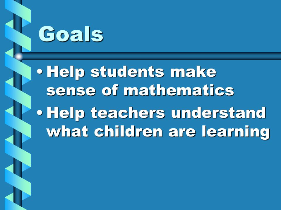 Goals Help students make sense of mathematicsHelp students make sense of mathematics Help teachers understand what children are learningHelp teachers understand what children are learning