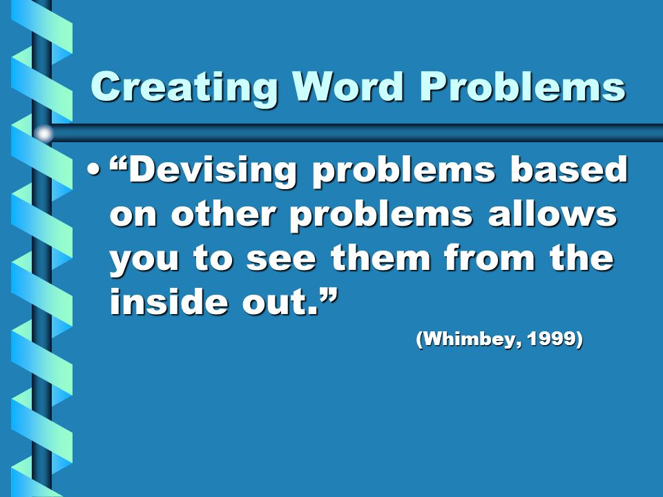 Creating Word Problems Devising problems based on other problems allows you to see them from the inside out. Devising problems based on other problems allows you to see them from the inside out. (Whimbey, 1999)