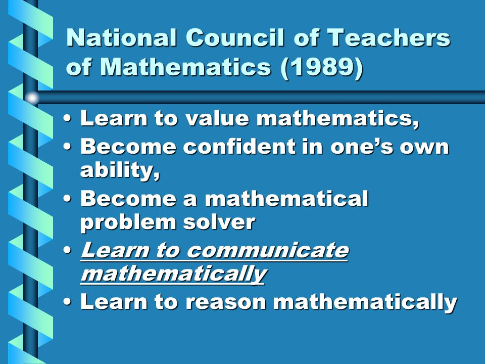 National Council of Teachers of Mathematics (1989) Learn to value mathematics,Learn to value mathematics, Become confident in one's own ability,Become confident in one's own ability, Become a mathematical problem solverBecome a mathematical problem solver Learn to communicate mathematicallyLearn to communicate mathematically Learn to reason mathematicallyLearn to reason mathematically