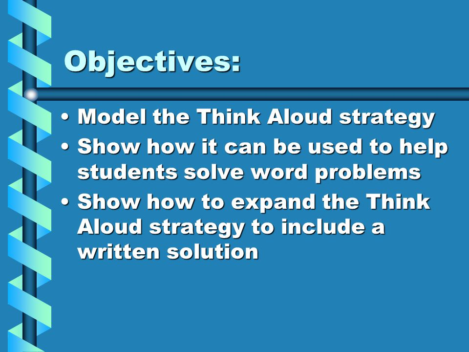 Objectives: Model the Think Aloud strategyModel the Think Aloud strategy Show how it can be used to help students solve word problemsShow how it can be used to help students solve word problems Show how to expand the Think Aloud strategy to include a written solutionShow how to expand the Think Aloud strategy to include a written solution