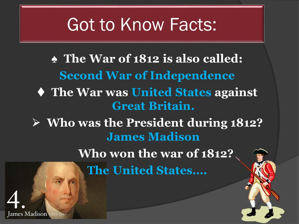 ♠ The War of 1812 is also called: Second War of Independence  The War was United States against Great Britain.