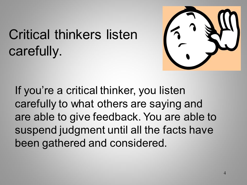 Critical thinkers listen carefully. If you're a critical thinker, you listen carefully to what others are saying and are able to give feedback. You ar