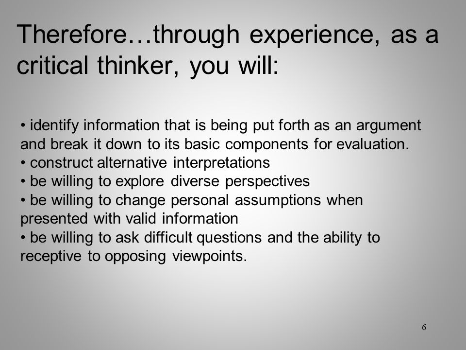Therefore…through experience, as a critical thinker, you will: identify information that is being put forth as an argument and break it down to its ba