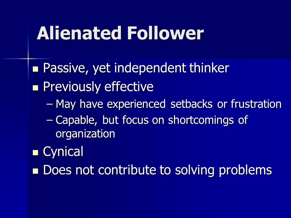 Alienated Follower Passive, yet independent thinker Passive, yet independent thinker Previously effective Previously effective –May have experienced setbacks or frustration –Capable, but focus on shortcomings of organization Cynical Cynical Does not contribute to solving problems Does not contribute to solving problems
