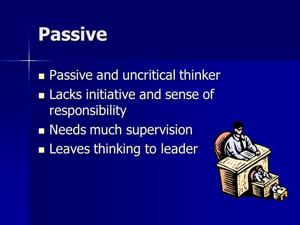 Passive Passive and uncritical thinker Passive and uncritical thinker Lacks initiative and sense of responsibility Lacks initiative and sense of respo