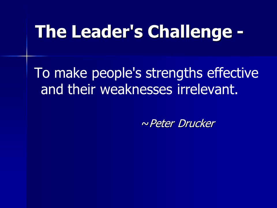 The Leader's Challenge - To make people's strengths effective and their weaknesses irrelevant. ~Peter Drucker
