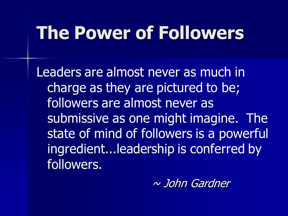 The Power of Followers Leaders are almost never as much in charge as they are pictured to be; followers are almost never as submissive as one might im