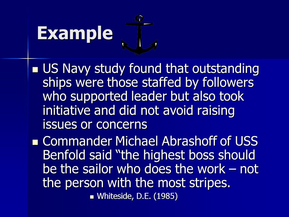 Example US Navy study found that outstanding ships were those staffed by followers who supported leader but also took initiative and did not avoid raising issues or concerns US Navy study found that outstanding ships were those staffed by followers who supported leader but also took initiative and did not avoid raising issues or concerns Commander Michael Abrashoff of USS Benfold said the highest boss should be the sailor who does the work – not the person with the most stripes.