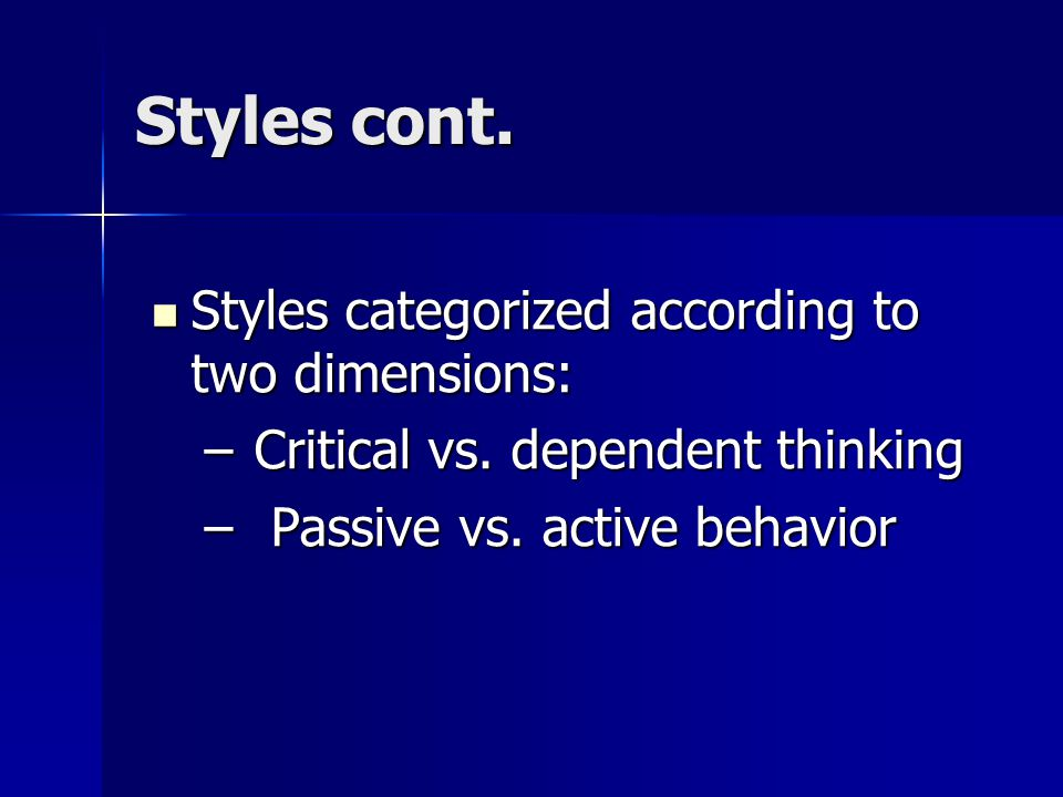 Styles cont. Styles categorized according to two dimensions: Styles categorized according to two dimensions: – Critical vs. dependent thinking – Passi