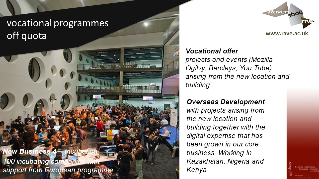www.rave.ac.uk Vocational offer projects and events (Mozilla Ogilvy, Barclays, You Tube) arising from the new location and building. Overseas Developm