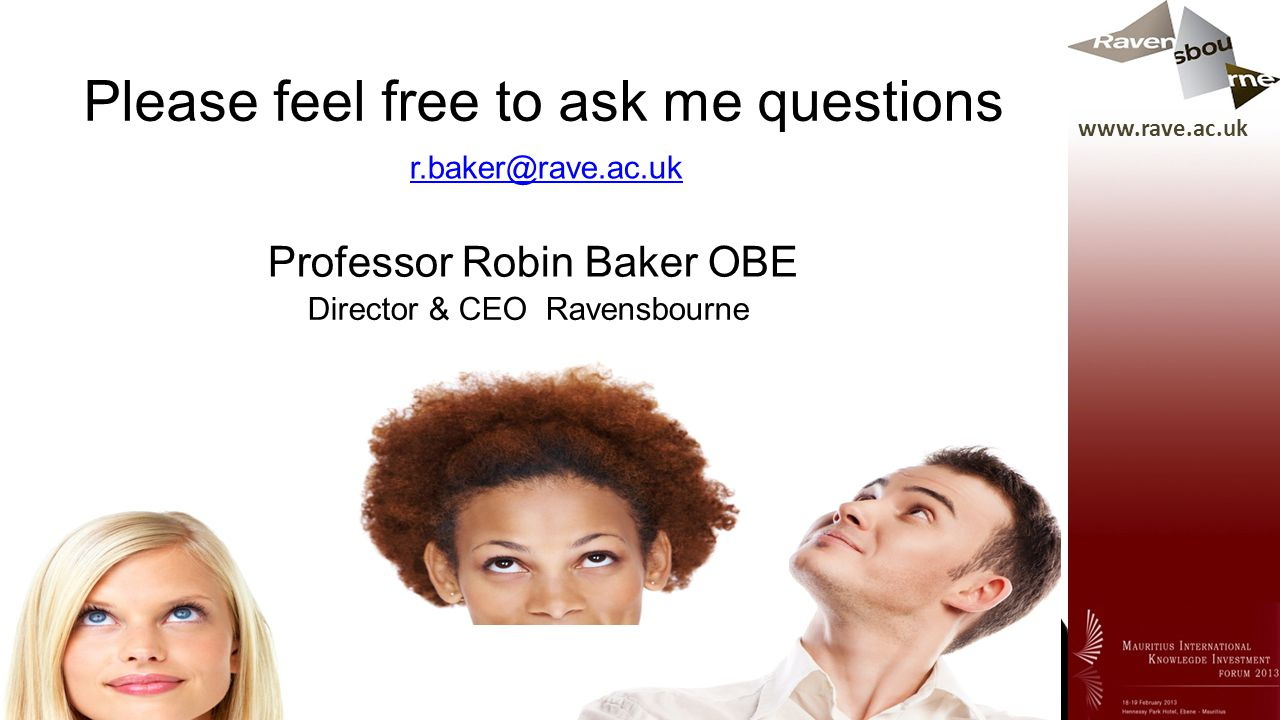 Please feel free to ask me questions Professor Robin Baker OBE Director & CEO Ravensbourne r.baker@rave.ac.uk www.rave.ac.uk