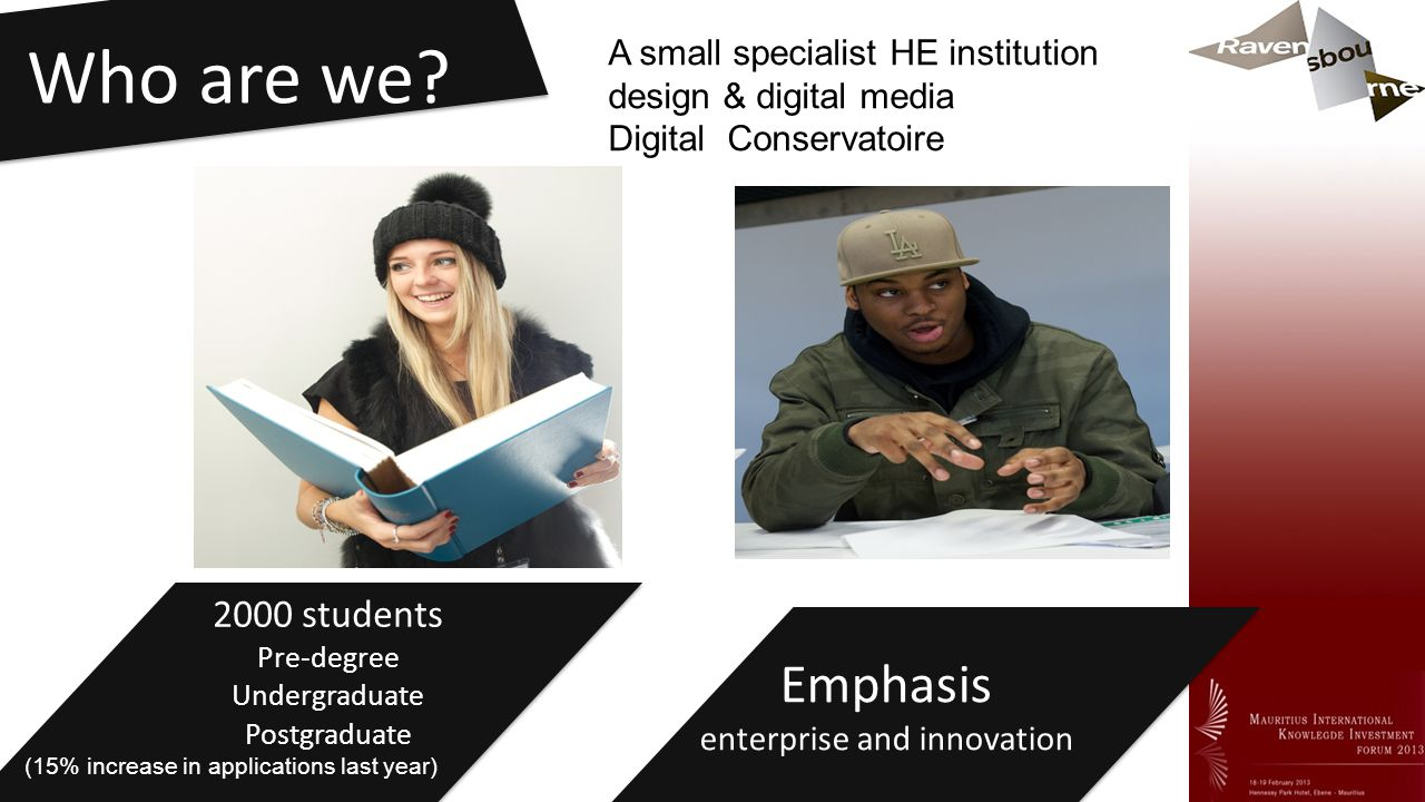 Who are we? 2000 students Pre-degree Undergraduate Postgraduate Emphasis enterprise and innovation A small specialist HE institution design & digital