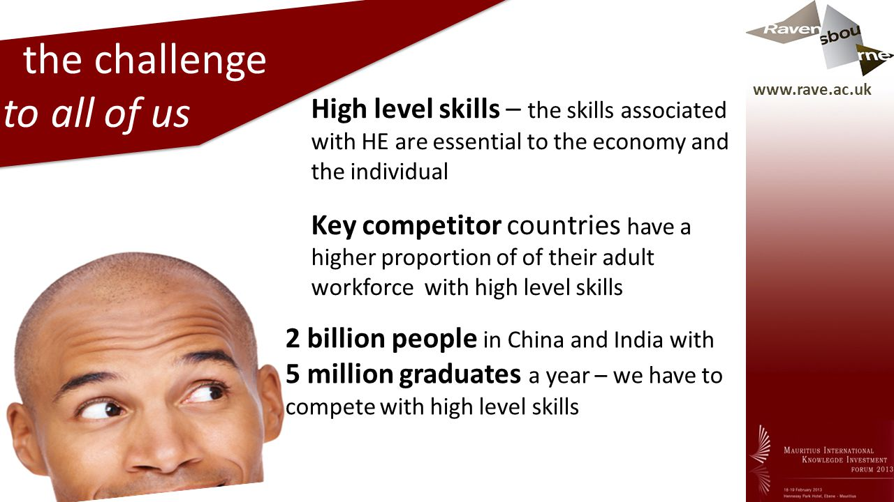 www.rave.ac.uk the challenge to all of us High level skills – the skills associated with HE are essential to the economy and the individual Key competitor countries have a higher proportion of of their adult workforce with high level skills 2 billion people in China and India with 5 million graduates a year – we have to compete with high level skills